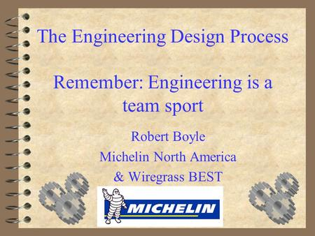 The Engineering Design Process Remember: Engineering is a team sport Robert Boyle Michelin North America & Wiregrass BEST.