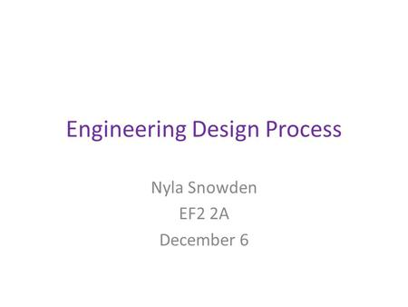 Engineering Design Process Nyla Snowden EF2 2A December 6.
