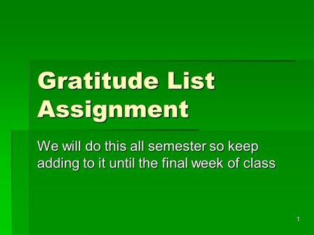 Gratitude List Assignment We will do this all semester so keep adding to it until the final week of class 1.