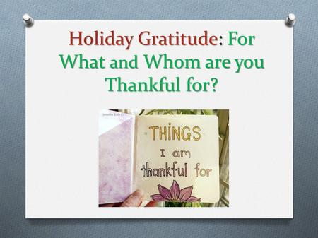 Holiday Gratitude: For What and Whom are you Thankful for?