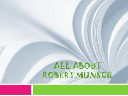 ALL ABOUT ROBERT MUNSCH. Biography  Born June 11, 1945  One of 9 children  First decided to become Catholic Priest  Undergrad in history  Masters.