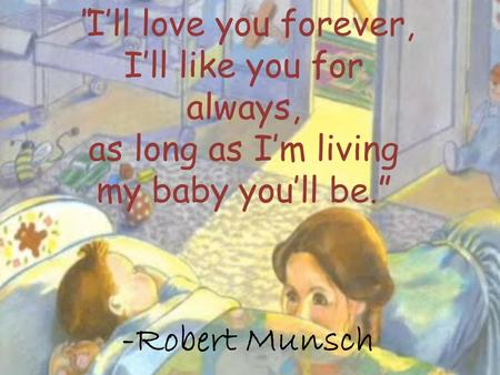 "-Robert Munsch ""I'll love you forever, I'll like you for always, as long as I'm living my baby you'll be."""