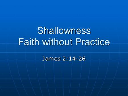 Shallowness Faith without Practice James 2:14-26.