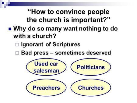 """How to convince people the church is important?"" Why do so many want nothing to do with a church?  Ignorant of Scriptures  Bad press – sometimes deserved."