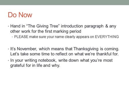 "Do Now Hand in ""The Giving Tree"" introduction paragraph & any other work for the first marking period PLEASE make sure your name clearly appears on EVERYTHING."