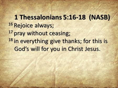 1 Thessalonians 5:16-18 (NASB) 16 Rejoice always; 17 pray without ceasing; 18 in everything give thanks; for this is God's will for you in Christ Jesus.