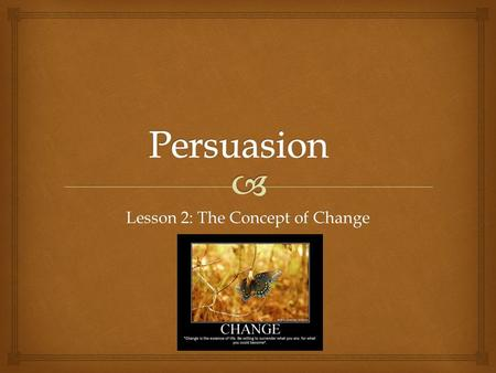 Lesson 2: The Concept of Change.   Throughout this unit, you will be reflecting on the concept of change in literature, your own lives, and the world.