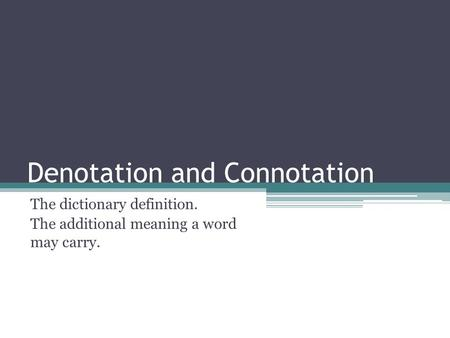 Denotation and Connotation The dictionary definition. The additional meaning a word may carry.