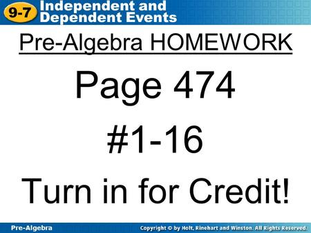 Pre-Algebra 9-7 Independent and Dependent Events Pre-Algebra HOMEWORK Page 474 #1-16 Turn in for Credit!