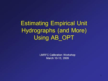 1 Estimating Empirical Unit Hydrographs (and More) Using AB_OPT LMRFC Calibration Workshop March 10-13, 2009.