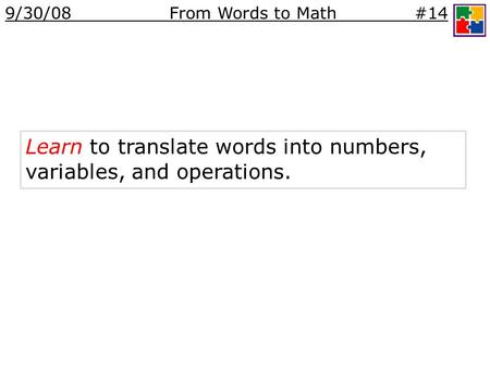 Learn to translate words into numbers, variables, and operations. 9/30/08 From Words to Math #14.