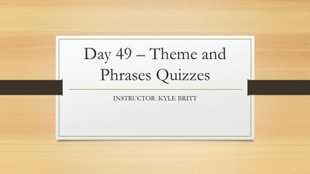 Day 49 – Theme and Phrases Quizzes INSTRUCTOR: KYLE BRITT.