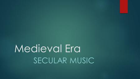 Medieval Era SECULAR MUSIC. Medieval Era: Secular Music  Secular music developed in the late Medieval era  People were focusing more on Common Law,