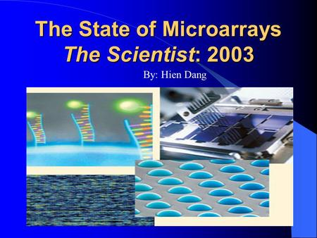The State of Microarrays The Scientist: 2003 By: Hien Dang.