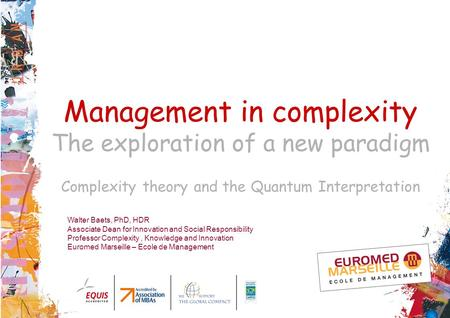 Management in complexity The exploration of a new paradigm Complexity theory and the Quantum Interpretation Walter Baets, PhD, HDR Associate Dean for Innovation.