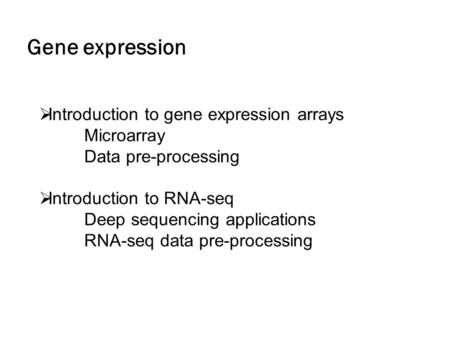 Gene expression  Introduction to gene expression arrays Microarray Data pre-processing  Introduction to RNA-seq Deep sequencing applications RNA-seq.