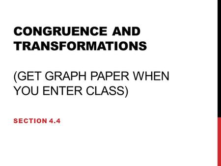 CONGRUENCE AND TRANSFORMATIONS (GET GRAPH PAPER WHEN YOU ENTER CLASS) SECTION 4.4.