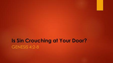 Is Sin Crouching at Your Door? GENESIS 4:2-8. Genesis 4: 2-8  Now Abel kept flocks, and Cain worked the soil. In the course of time Cain brought some.