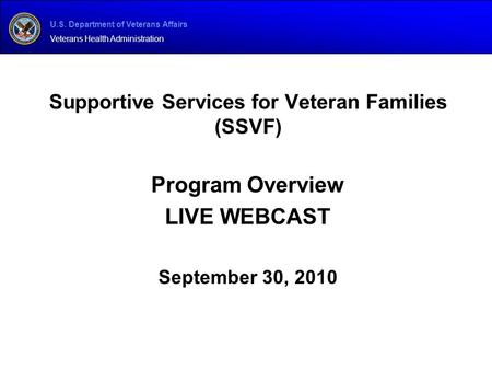U.S. Department of Veterans Affairs Veterans Health Administration Supportive Services for Veteran Families (SSVF) Program Overview LIVE WEBCAST September.