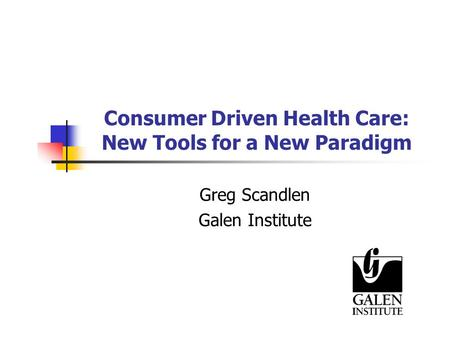 Consumer Driven Health Care: New Tools for a New Paradigm Greg Scandlen Galen Institute.