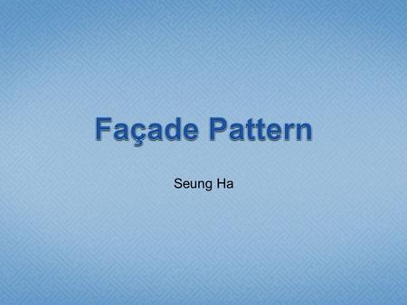 "Seung Ha.  Façade is generally one side of the exterior of a building, especially the front.  Meaning ""frontage"" or ""face""  In software architecture,"