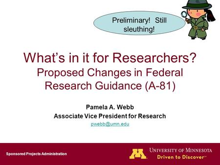 Sponsored Projects Administration What's in it for Researchers? Proposed Changes in Federal Research Guidance (A-81) Pamela A. Webb Associate Vice President.