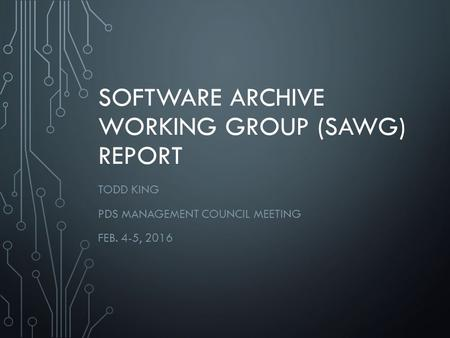 SOFTWARE ARCHIVE WORKING GROUP (SAWG) REPORT TODD KING PDS MANAGEMENT COUNCIL MEETING FEB. 4-5, 2016.