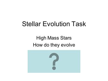 Stellar Evolution Task High Mass Stars How do they evolve.