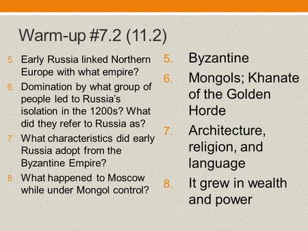 Warm-up #7.2 (11.2) 5. Early Russia linked Northern Europe with what empire? 6. Domination by what group of people led to Russia's isolation in the 1200s?