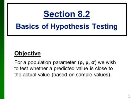 1 Section 8.2 Basics of Hypothesis Testing Objective For a population parameter (p, µ, σ) we wish to test whether a predicted value is close to the actual.