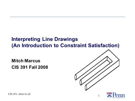CIS 391 - Intro to AI 1 Interpreting Line Drawings (An Introduction to Constraint Satisfaction) Mitch Marcus CIS 391 Fall 2008.
