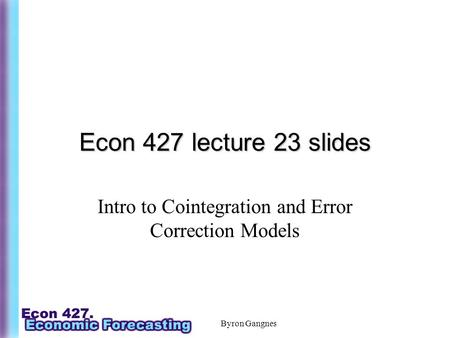 Byron Gangnes Econ 427 lecture 23 slides Intro to Cointegration and Error Correction Models.