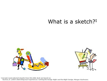 What is a sketch? 1 Concepts (and selected visuals) from this slide deck are based on: -Buxton, B. (2007) Sketching User Experiences: Getting the Design.