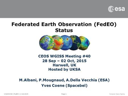 Page 1 Federated Earth Observation (FedEO) Status CEOS WGISS Meeting #40 28 Sep – 02 Oct, 2015 Harwell, UK Hosted by UKSA M.Albani, P.Mougnaud, A.Della.