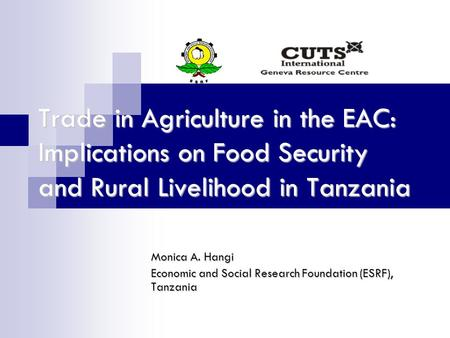 Trade in Agriculture in the EAC: Implications on Food Security and Rural Livelihood in Tanzania Monica A. Hangi Economic and Social Research Foundation.