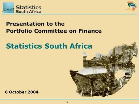 -1--1- 6 October 2004 Presentation to the Portfolio Committee on Finance Statistics South Africa.