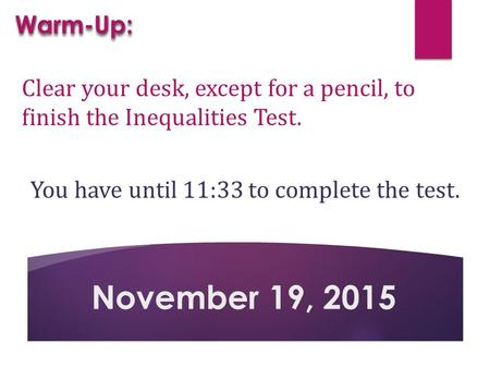 Clear your desk, except for a pencil, to finish the Inequalities Test. You have until 11:33 to complete the test. November 19, 2015 Warm-Up:Warm-Up: