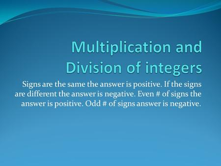 Signs are the same the answer is positive. If the signs are different the answer is negative. Even # of signs the answer is positive. Odd # of signs answer.