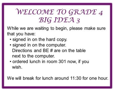 WELCOME TO GRADE 4 BIG IDEA 3 While we are waiting to begin, please make sure that you have: signed in on the hard copy. signed in on the computer. Directions.