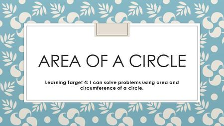 AREA OF A CIRCLE Learning Target 4: I can solve problems using area and circumference of a circle.
