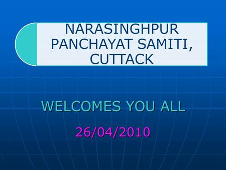 NARASINGHPUR PANCHAYAT SAMITI, CUTTACK WELCOMES YOU ALL 26/04/2010.