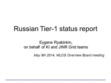 Eygene Ryabinkin, on behalf of KI and JINR Grid teams Russian Tier-1 status report May 9th 2014, WLCG Overview Board meeting.