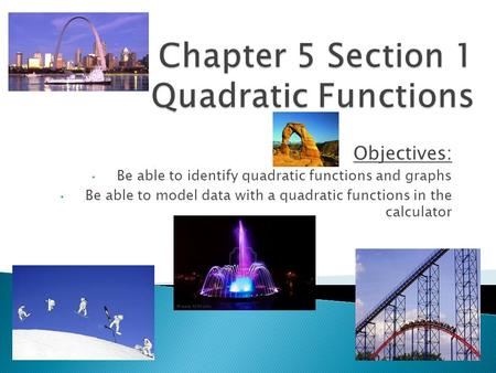 Objectives: Be able to identify quadratic functions and graphs Be able to model data with a quadratic functions in the calculator.
