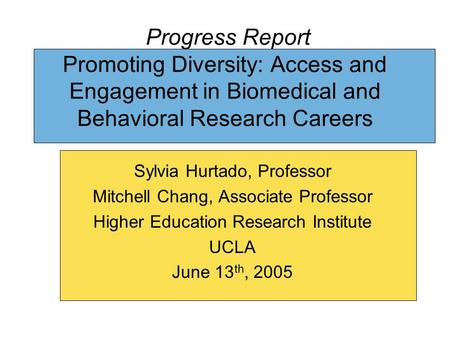 Progress Report Promoting Diversity: Access and Engagement in Biomedical and Behavioral Research Careers Sylvia Hurtado, Professor Mitchell Chang, Associate.