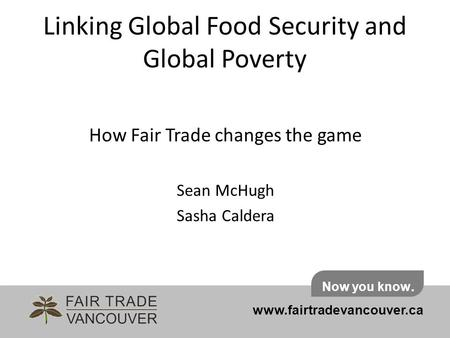 Linking Global Food Security and Global Poverty How Fair Trade changes the game Sean McHugh Sasha Caldera www.fairtradevancouver.ca Now you know.