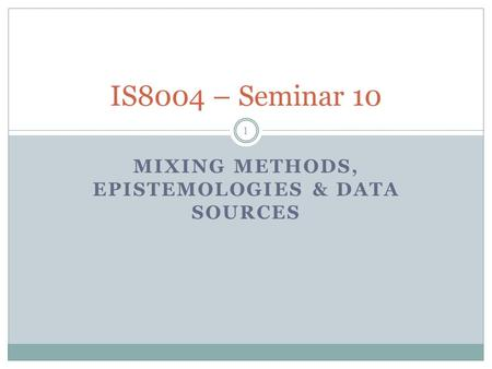 MIXING METHODS, EPISTEMOLOGIES & DATA SOURCES 1 IS8004 – Seminar 10.