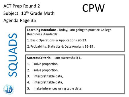 SQUADS ACT Prep Round 2 Subject: 10 th Grade Math Agenda Page 35 Learning Intentions - Today, I am going to practice College Readiness Standards: 1.Basic.