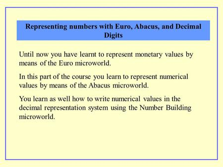 Until now you have learnt to represent monetary values by means of the Euro microworld. In this part of the course you learn to represent numerical values.