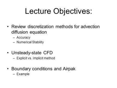 Lecture Objectives: Review discretization methods for advection diffusion equation –Accuracy –Numerical Stability Unsteady-state CFD –Explicit vs. Implicit.