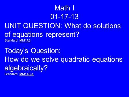 Math I 01-17-13 UNIT QUESTION: What do solutions of equations represent? Standard: MM1A3 Today's Question: How do we solve quadratic equations algebraically?